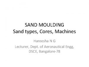 SAND MOULDING Sand types Cores Machines Hareesha N