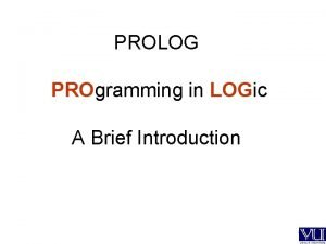 PROLOG PROgramming in LOGic A Brief Introduction PROLOG