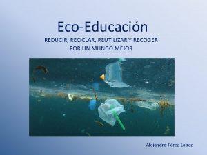 EcoEducacin REDUCIR RECICLAR REUTILIZAR Y RECOGER POR UN
