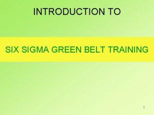 INTRODUCTION TO SIX SIGMA GREEN BELT TRAINING 1