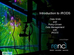 Introduction to i RODS Data Grids and PolicyDriven