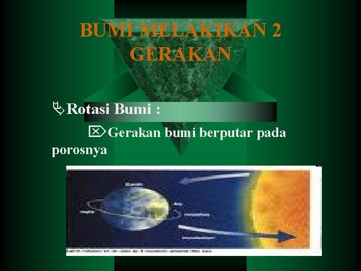 BUMI MELAKIKAN 2 GERAKAN Rotasi Bumi Gerakan bumi