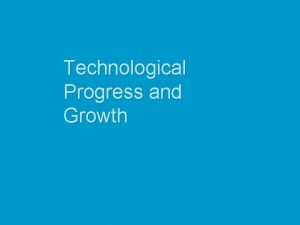 Technological Progress and Growth Technological Progress and the