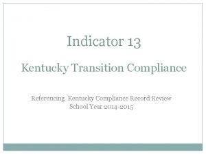 Indicator 13 Kentucky Transition Compliance Referencing Kentucky Compliance