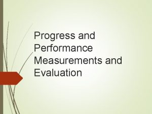 Progress and Performance Measurements and Evaluation Objectives To