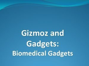 Gizmoz and Gadgets Biomedical Gadgets Biomedical What is