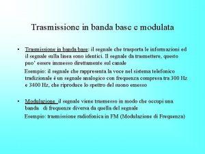 Trasmissione in banda base e modulata Trasmissione in