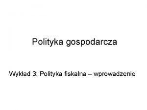 Polityka gospodarcza Wykad 3 Polityka fiskalna wprowadzenie Cele
