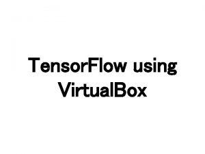 Tensor Flow using Virtual Box Virtual Box https