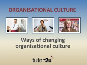 ORGANISATIONAL CULTURE Ways of changing organisational culture What