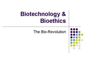 Biotechnology Bioethics The BioRevolution Biotechnology l The application