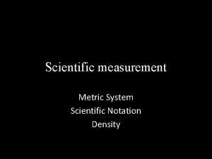 Scientific measurement Metric System Scientific Notation Density Metric