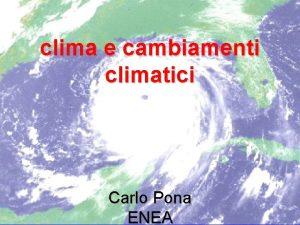 clima e cambiamenti climatici Carlo Pona ENEA Le