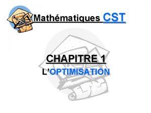 Mathmatiques CST CHAPITRE 1 LOPTIMISATION Mathmatiques CST OPTIMISATION