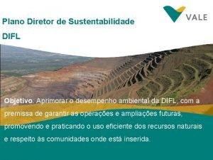 Plano Diretor de Sustentabilidade DIFL Objetivo Aprimorar o