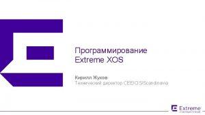 Extreme XOS CEECISScandinavia 2015 Extreme Networks Inc All