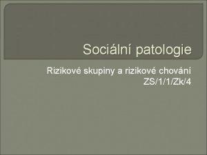 Sociln patologie Rizikov skupiny a rizikov chovn ZS11Zk4