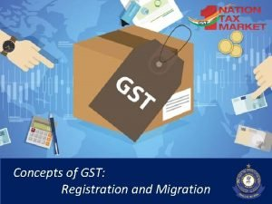 1 Concepts of GST Registration and Migration Registration