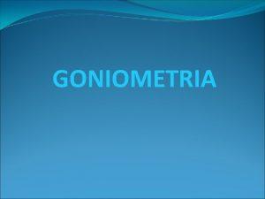 GONIOMETRIA DEFINICION Goniometra deriva del griego gonion ngulo