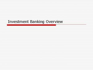 Investment Banking Overview Investment Banking Function o Investment