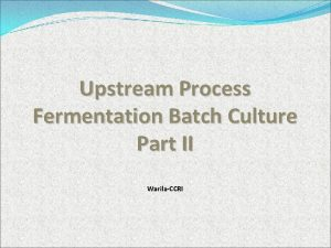 Upstream Process Fermentation Batch Culture Part II WarilaCCRI