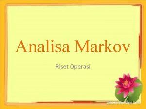 Analisa Markov Riset Operasi Analisa Markov merupakan salah