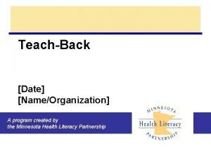 TeachBack Date NameOrganization A program created by the