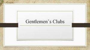 Gentlemens Clubs Overview Gentlemens Clubs The gentlemens clubs