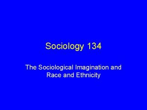 Sociology 134 The Sociological Imagination and Race and