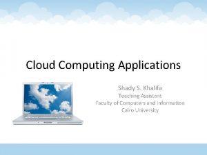 Cloud Computing Applications Shady S Khalifa Teaching Assistant