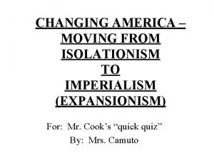 CHANGING AMERICA MOVING FROM ISOLATIONISM TO IMPERIALISM EXPANSIONISM