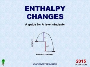 ENTHALPY CHANGES ENTHALPY A guide for A level