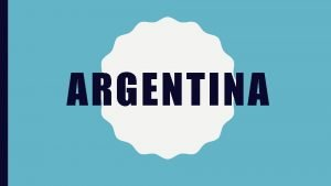 ARGENTINA The Argentine Republic known simply as Argentina