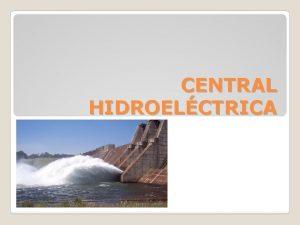 CENTRAL HIDROELCTRICA Una central hidroelctrica es aquella que