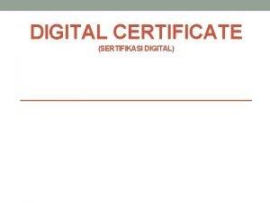 DIGITAL CERTIFICATE SERTIFIKASI DIGITAL Outline Presentation Tentang Digital