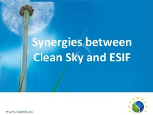 Synergies between Clean Sky and ESIF Why Synergies