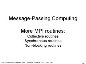 MessagePassing Computing More MPI routines Collective routines Synchronous
