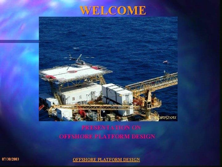 WELCOME PRESENTATION ON OFFSHORE PLATFORM DESIGN 07302003 OFFSHORE