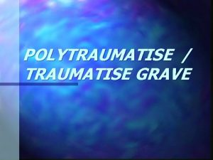 POLYTRAUMATISE TRAUMATISE GRAVE GENERALITES Dfinitions bless qui prsente