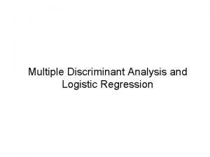 Multiple Discriminant Analysis and Logistic Regression Multiple Discriminant