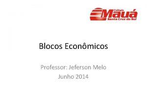 Blocos Econmicos Professor Jeferson Melo Junho 2014 Blocos