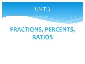 UNIT 6 FRACTIONS PERCENTS RATIOS Fractions Percents Ratios
