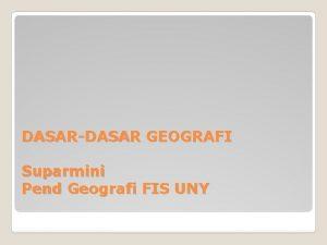 DASARDASAR GEOGRAFI Suparmini Pend Geografi FIS UNY MENGAPAPERLU