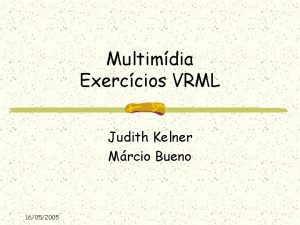 Multimdia Exerccios VRML Judith Kelner Mrcio Bueno 16052005