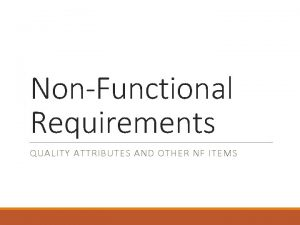 NonFunctional Requirements QUALITY ATTRIBUTES AND OTHER NF ITEMS