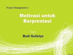 Project Management 2 Motivasi untuk Berprestasi OLEH Budi
