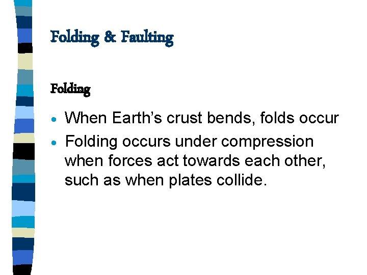 Folding Faulting Folding When Earths crust bends folds