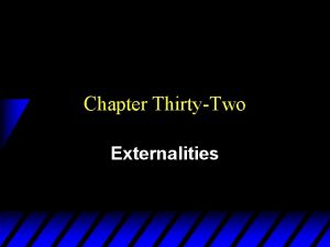 Chapter ThirtyTwo Externalities Externalities u An externality is
