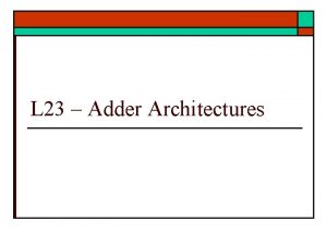 L 23 Adder Architectures Adders o Carry Lookahead