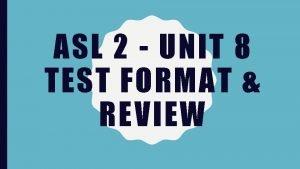 ASL 2 UNIT 8 TEST FORMAT REVIEW TEST